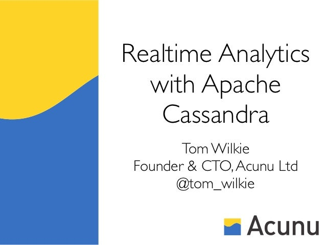 Realtime Analytics  with Apache   Cassandra        Tom Wilkie Founder & CTO, Acunu Ltd       @tom_wilkie