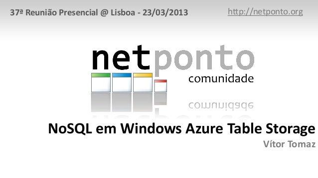 NoSQL em Windows Azure Table Storage Vítor Tomaz http://netponto.org37ª Reunião Presencial @ Lisboa - 23/03/2013