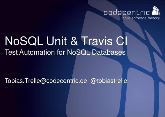 codecentric AG 1 NoSQL Unit & Travis CI Test Automation for NoSQL Databases Tobias.Trelle@codecentric.de @tobiastrelle