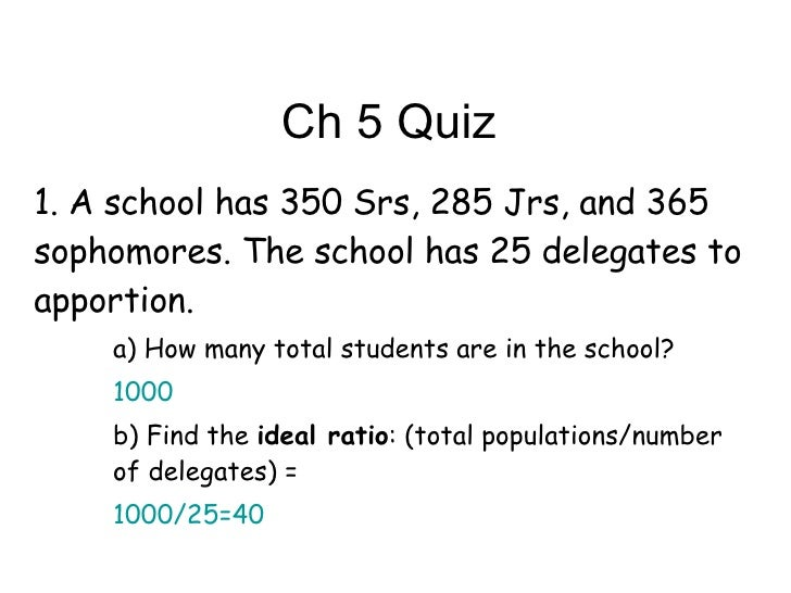 Ch 5 Quiz <ul><li>1. A school has 350 Srs, 285 Jrs, and 365 sophomores. The school has 25 delegates to apportion.  </li></...