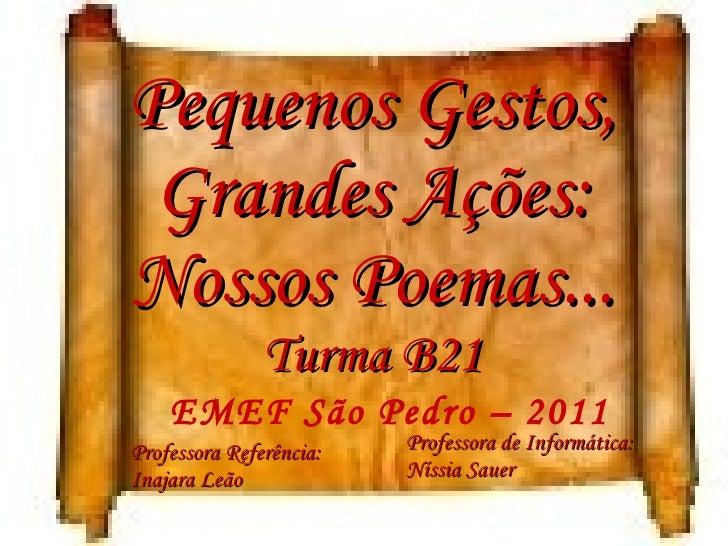 Pequenos Gestos, Grandes Ações: Nossos Poemas... Turma B21 EMEF São Pedro – 2011 Professora Referência:  Inajara Leão Prof...
