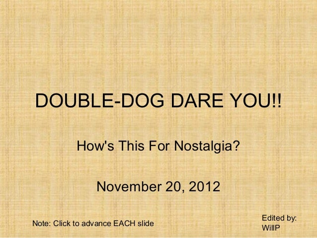 DOUBLE-DOG DARE YOU!!           Hows This For Nostalgia?                 November 20, 2012                                ...