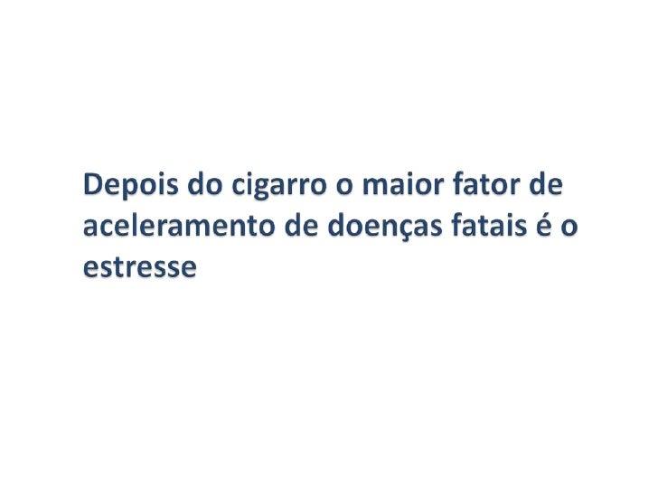 Depois do cigarro o maior fator de aceleramento de doenças fatais é o estresse  <br />