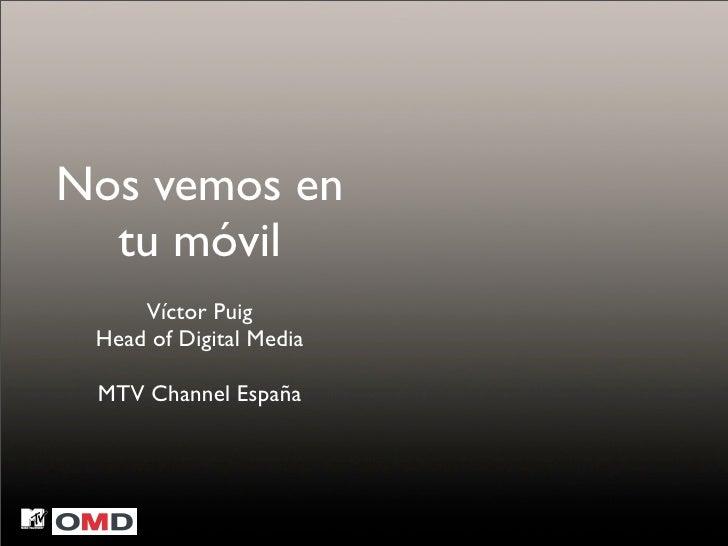 Nos vemos en   tu móvil      Víctor Puig  Head of Digital Media   MTV Channel España