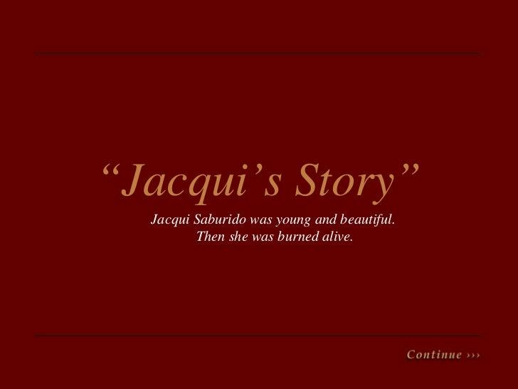 """ Jacqui's   Story"" Jacqui Saburido was young and beautiful.  Then she was burned alive."