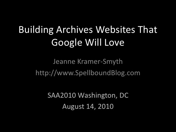 Building Archives Websites That Google Will Love<br />Jeanne Kramer-Smyth<br />http://www.SpellboundBlog.com<br />SAA2010 ...
