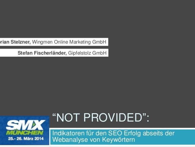 ―NOT PROVIDED‖: Indikatoren für den SEO Erfolg abseits der Webanalyse von Keywörtern orian Stelzner, Wingmen Online Market...