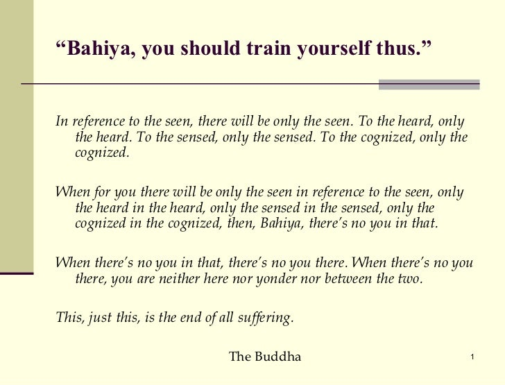 """"""" Bahiya, you should train yourself thus."""" <ul><li>In reference to the seen, there will be only the seen. To the heard, on..."""