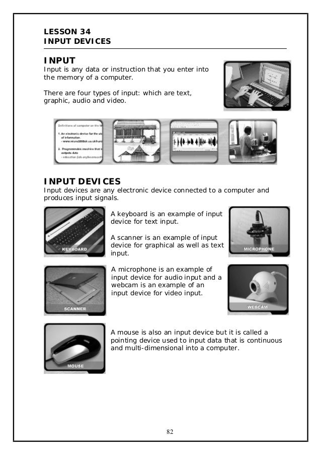 LESSON 34 INPUT DEVICES  INPUT  Input is any data or instruction that you enter into the memory of a computer. There are f...