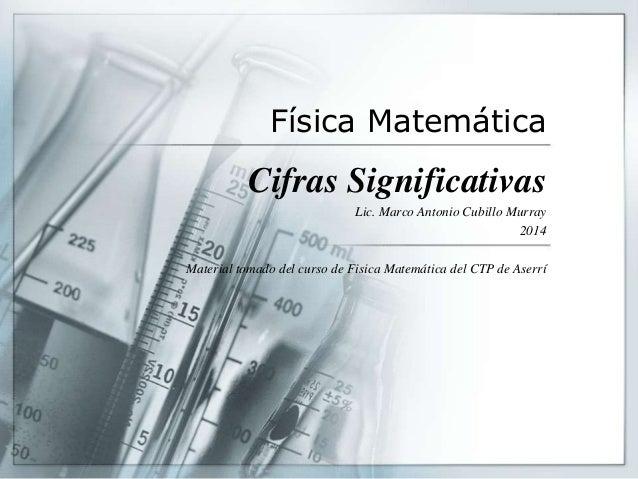 Física Matemática Cifras Significativas Lic. Marco Antonio Cubillo Murray 2014 Material tomado del curso de Fisica Matemát...