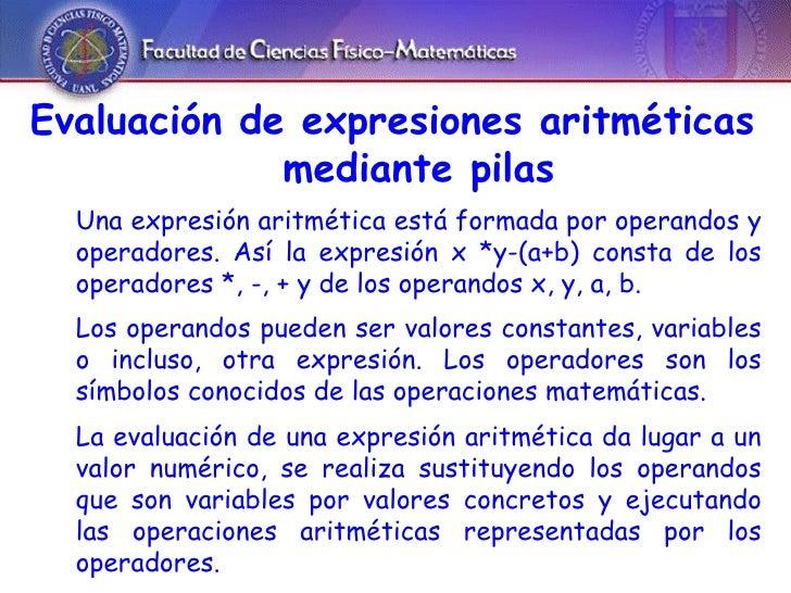 Evaluación de expresiones aritméticas mediante pilas Una expresión aritmética está formada por operandos y operadores. Así...