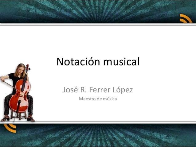 Notación musical José R. Ferrer López Maestro de música