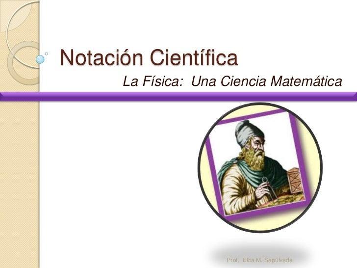 Notación Científica      La Física: Una Ciencia Matemática                     Prof. Elba M. Sepúlveda