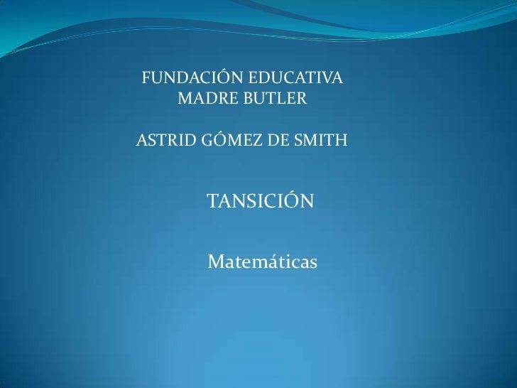 FUNDACIÓN EDUCATIVA   MADRE BUTLERASTRID GÓMEZ DE SMITH      TANSICIÓN       Matemáticas