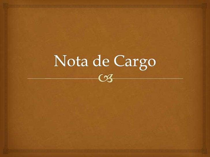 Nota de Cargo                  Es un documento emitido las empresas para indicarle el  titular que se ha cargado a su cu...