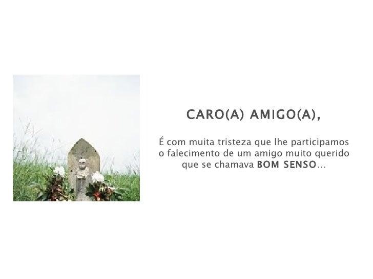 CARO(A) AMIGO(A),É com muita tristeza que lhe participamoso falecimento de um amigo muito querido      que se chamava BOM ...