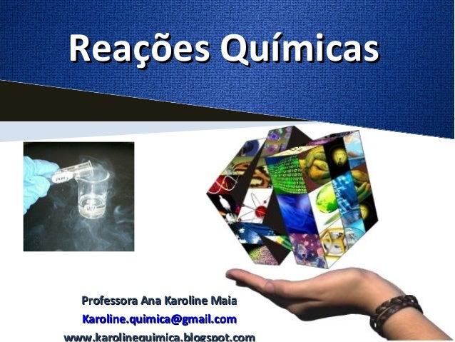 Reações Químicas  Professora Ana Karoline Maia  Karoline.quimica@gmail.comwww.karolinequimica.blogspot.com