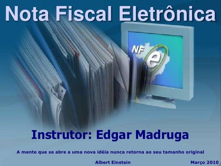 Nota Fiscal Eletrônica           Instrutor: Edgar Madruga  A mente que se abre a uma nova idéia nunca retorna ao seu taman...