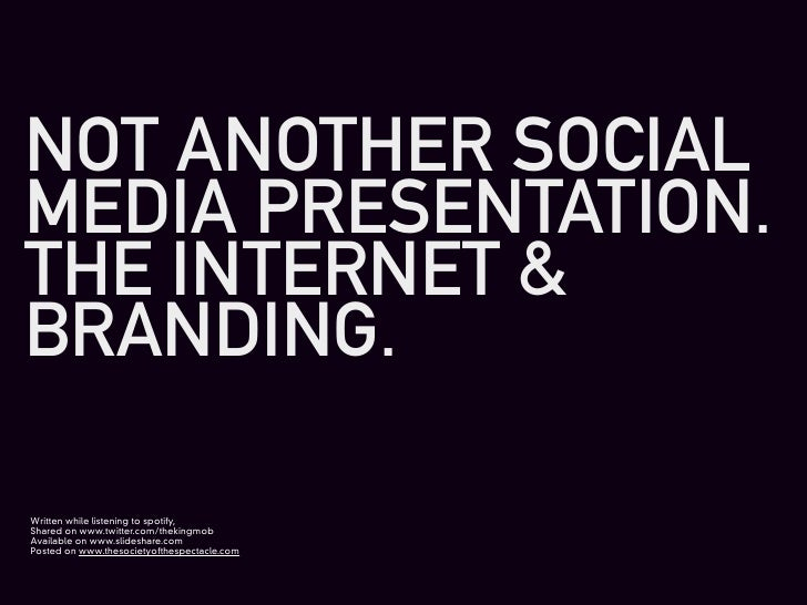 NOT ANOTHER SOCIAL MEDIA PRESENTATION. THE INTERNET & BRANDING.  Written while listening to spotify, Shared on www.twitter...