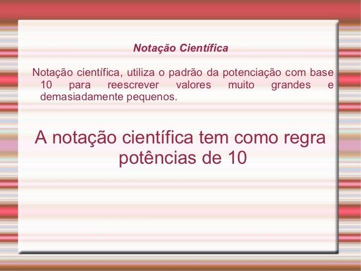 Notação Científica Notação científica, utiliza o padrão da potenciação com base 10 para reescrever valores muito grandes e...