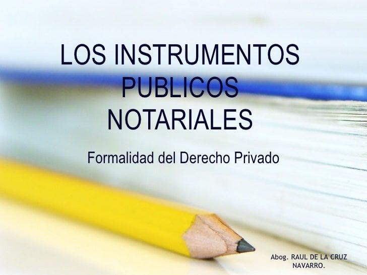 LOS INSTRUMENTOS PUBLICOS NOTARIALES Formalidad del Derecho Privado Abog. RAUL DE LA CRUZ NAVARRO.