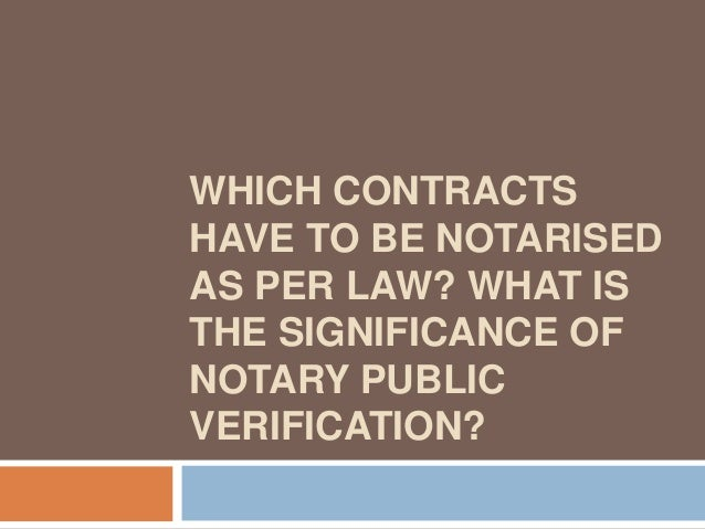 WHICH CONTRACTSHAVE TO BE NOTARISEDAS PER LAW? WHAT ISTHE SIGNIFICANCE OFNOTARY PUBLICVERIFICATION?