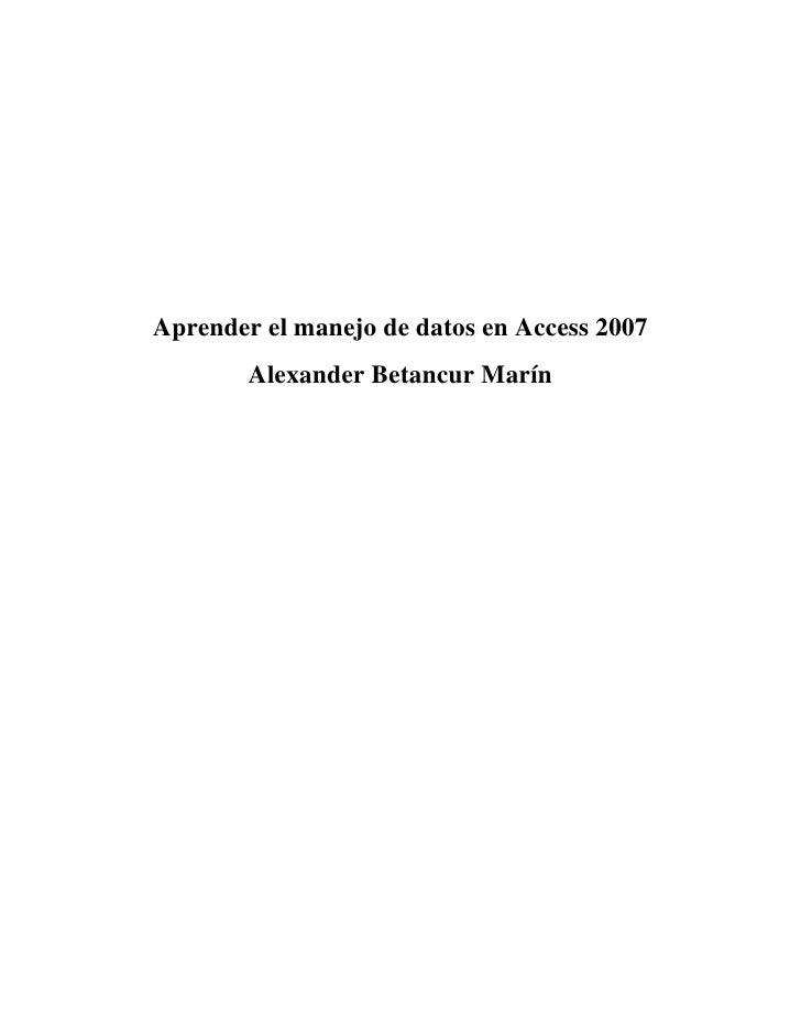Aprender el manejo de datos en Access 2007<br />Alexander Betancur Marín<br />Crear una base de datos desde cero<br />Si n...