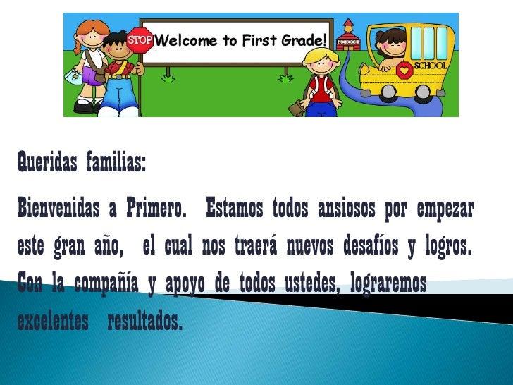 Queridasfamilias:<br />Bienvenidas a Primero.  Estamostodosansiososporempezarestegranaño,  el cualnostraerá nuevosdesafíos...