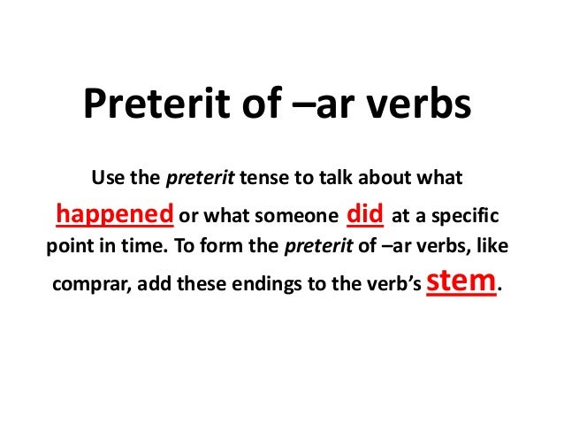 Preterit of –ar verbs     Use the preterit tense to talk about what happened or what someone did at a specificpoint in tim...