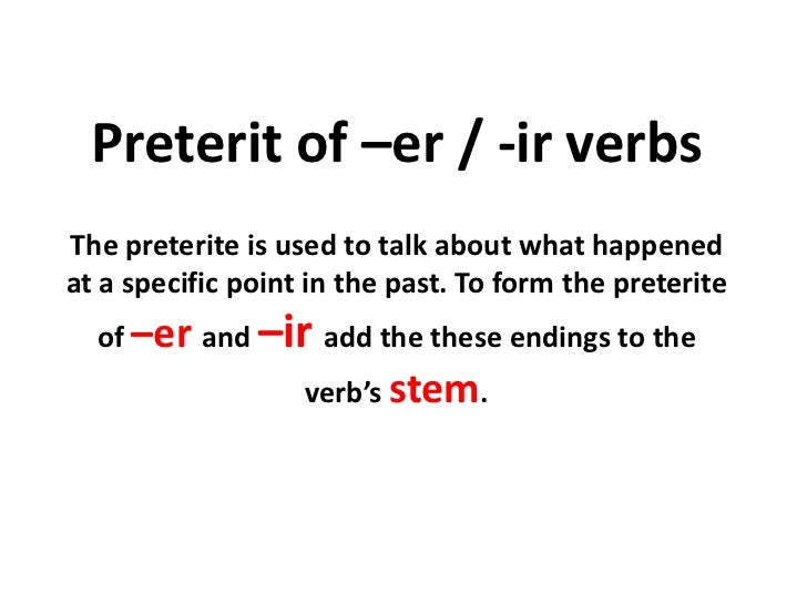 Preterit of –er / -ir verbsThe preterite is used to talk about what happenedat a specific point in the past. To form the p...