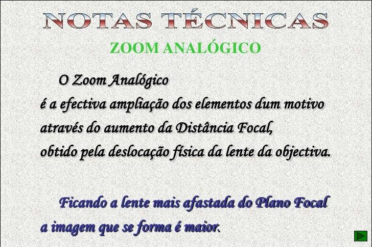 NOTAS TÉCNICAS<br />EQUIPAMENTO FOTOGRÁFICO<br />ZOOM ANALÓGICO<br />     O Zoom Analógico<br />é a efectiva ampliação dos...