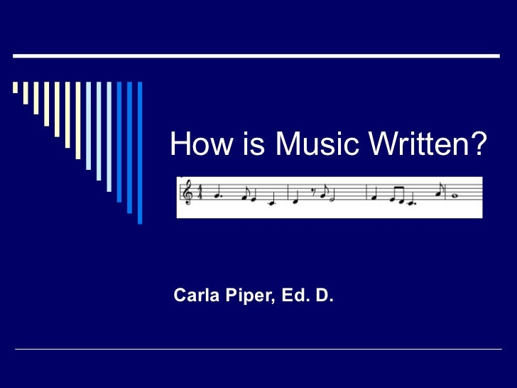 How is Music Written? Carla Piper, Ed. D.