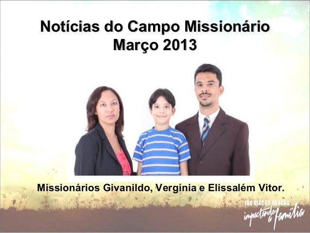 Notícias do Campo MissionárioNotícias do Campo Missionário Março 2013Março 2013 Missionários Givanildo, Vergínia e Elissal...