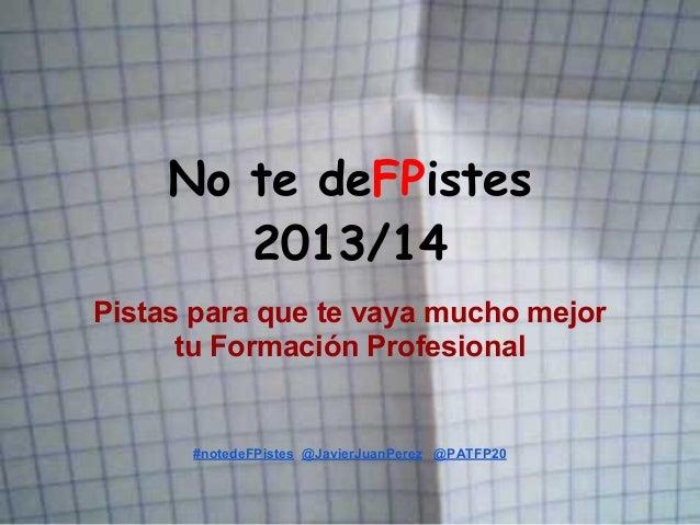 No te deFPistes 2013/14 Pistas para que te vaya mucho mejor tu Formación Profesional #notedeFPistes @JavierJuanPerez @PATF...