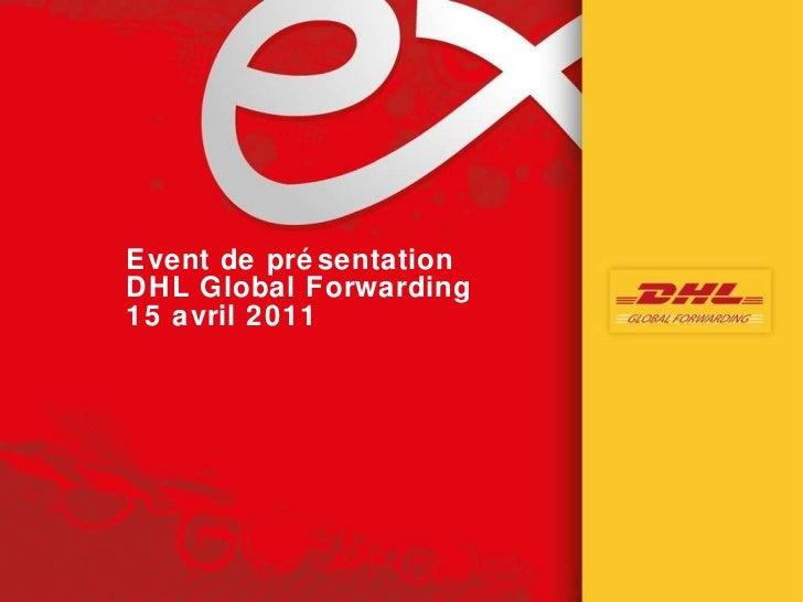 <ul><li>Event de présentation </li></ul><ul><li>DHL Global Forwarding </li></ul><ul><li>15 avril 2011 </li></ul>