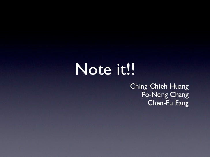Note it!!        Ching-Chieh Huang           Po-Neng Chang             Chen-Fu Fang