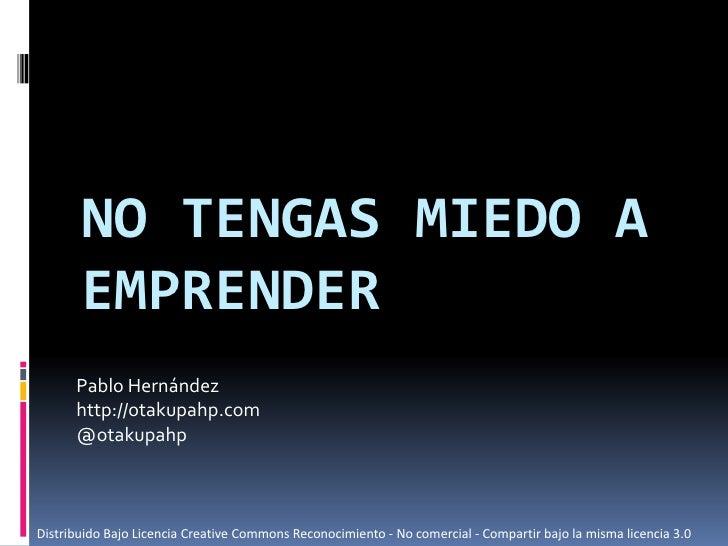No tengas miedo a emprender<br />Pablo Hernández<br />http://otakupahp.com<br />@otakupahp<br />Distribuido Bajo Licencia ...