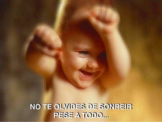 NO TE OLVIDES DE SONREIR PESE A TODO...