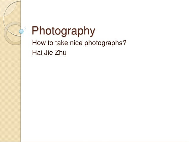 Photography How to take nice photographs? Hai Jie Zhu
