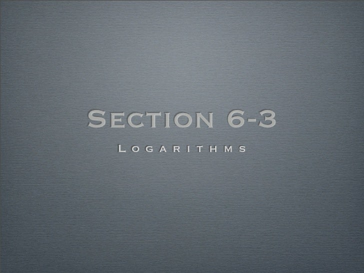 Section 6-3  L o g a r i t h m s