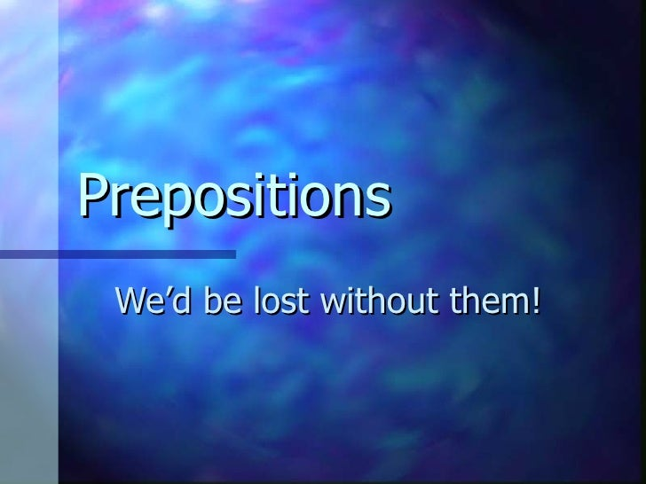 Prepositions We'd be lost without them!