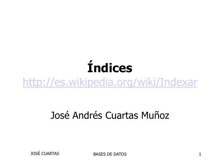 1<br />Índiceshttp://es.wikipedia.org/wiki/Indexar<br />José Andrés CuartasMuñoz<br />JOSÉ CUARTAS<br />BASES DE DATOS<br />