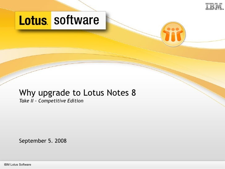 Why upgrade to Lotus Notes 8          Take II - Competitive Edition              September 5. 2008    IBM Lotus Software