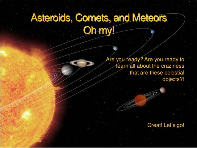 Asteroids, Comets, and Meteors Oh my! Are you ready? Are you ready to learn all about the craziness that are these celesti...