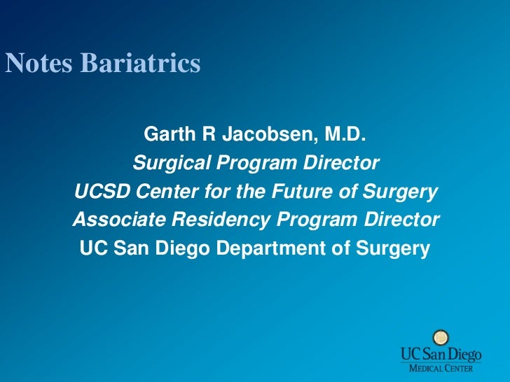 Notes Bariatrics<br />Garth R Jacobsen, M.D.<br />Surgical Program Director<br />UCSD Center for the Future of Surgery<br ...