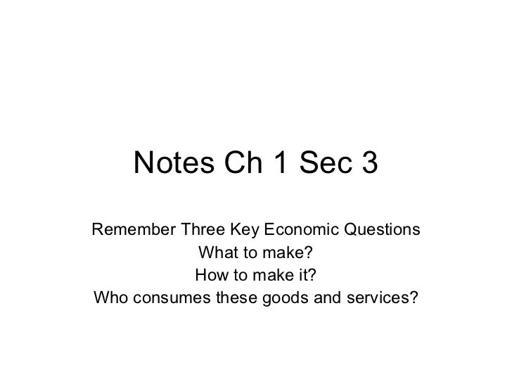Notes Ch 1 Sec 3 Remember Three Key Economic Questions What to make? How to make it? Who consumes these goods and services?