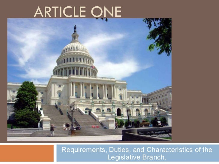 ARTICLE ONE Requirements, Duties, and Characteristics of the Legislative Branch.