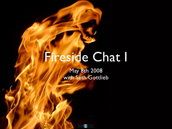 Fireside Chat I      May 8th 2008    with Seth Gottlieb