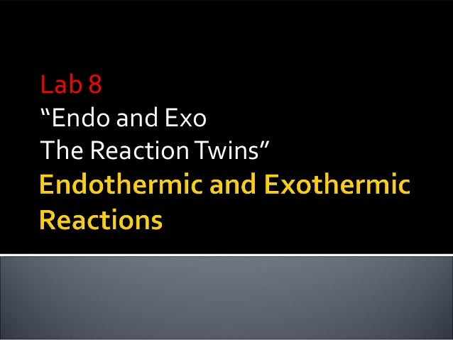 """Lab 8Lab 8""""Endo and ExoThe ReactionTwins"""""""