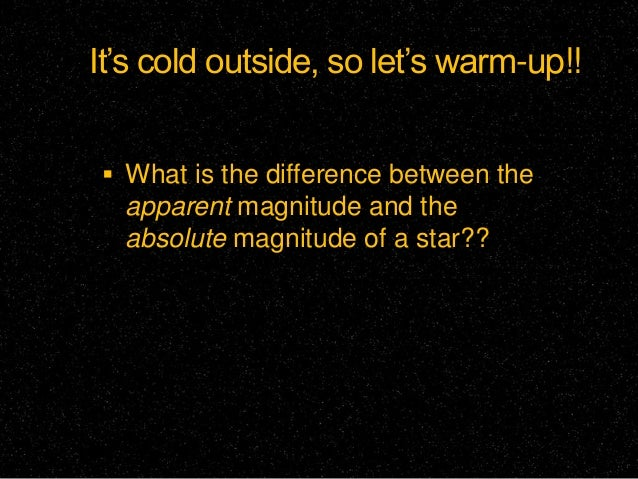 It's cold outside, so let's warm-up!! What is the difference between the  apparent magnitude and the  absolute magnitude ...